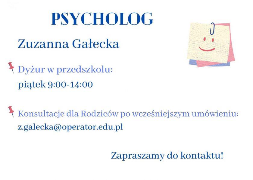 Psycholog  Zuzanna Gałecka Dyżur w przedszkolu: piątek 9:00-14:00 konsultacje dla Rodzicó po wcześniejszym umówieniu: z.galecka@operator.edu.pl Zapraszam do kontaktu