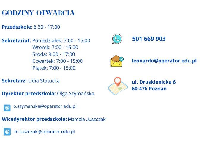 Godziny Otwarcia Przedszkole:6:30-17:00 Sekretariat Poniedziałek: 7:00 - 15:00 Wtorek 7:00-15:00 środa 9:00 - 17:00 Czwartek 7:00 - 15:00 Piątek 7:00 - 15:00 Tel: 501669903 E-mail: leonardo@operator,edu.pl